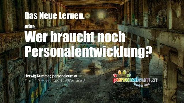 Das Neue Lernen. oder: Wer braucht noch Personalentwicklung? Herwig Kummer, personaleum.at Zukunft Personal Austria #ZPAus...