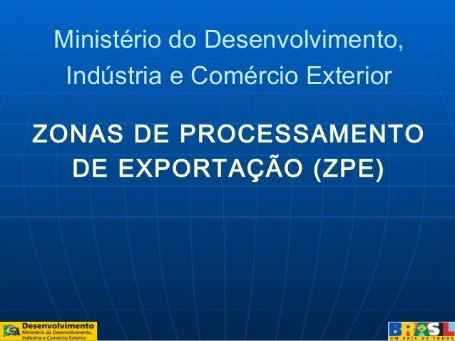 ZONAS DE PROCESSAMENTODE EXPORTAÇÃO (ZPE)Ministério do Desenvolvimento,Indústria e Comércio Exterior