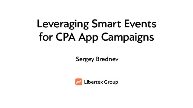 Libertex Group Leveraging Smart Events for CPA App Campaigns Sergey Brednev