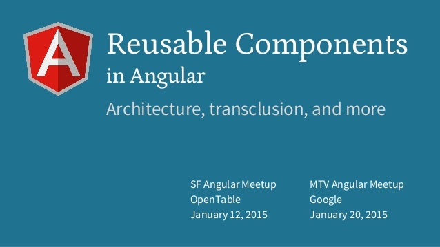 SF Angular Meetup OpenTable January 12, 2015 MTV Angular Meetup Google January 20, 2015 Reusable Components in Angular Arc...