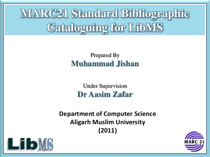 MARC21 Standard Bibliographic   Cataloguing for LibMS               Prepared By         Muhammad Jishan             Under ...