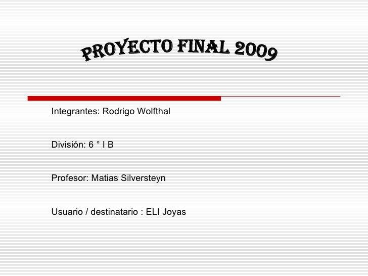 Proyecto final 2009 Integrantes: Rodrigo Wolfthal División: 6 ° I B Profesor: Matias Silversteyn Usuario / destinatario : ...