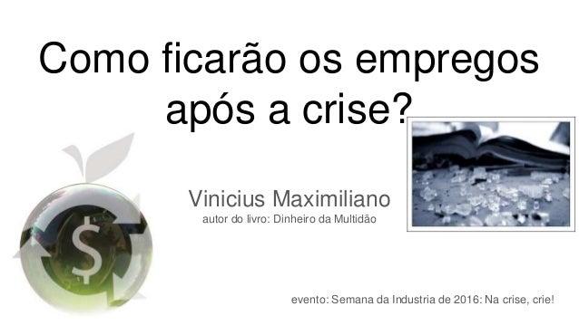 Como ficarão os empregos após a crise? Vinicius Maximiliano autor do livro: Dinheiro da Multidão evento: Semana da Industr...