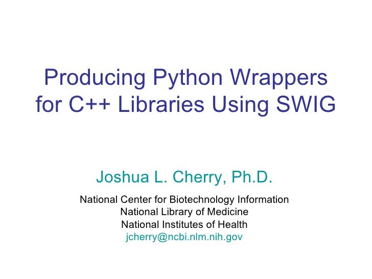 Producing Python Wrappers for C++ Libraries Using SWIG Joshua L. Cherry, Ph.D. National Center for Biotechnology Informati...