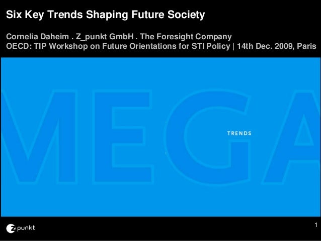 Six Key Trends Shaping Future SocietyCornelia Daheim . Z_punkt GmbH . The Foresight CompanyOECD: TIP Workshop on Future Or...