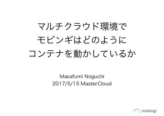 マルチクラウド環境で モビンギはどのように コンテナを動かしているか Masafumi Noguchi 2017/5/15 MasterCloud
