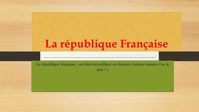La république Française La république française , un clan merveilleux ou chacun s'amuse comme il se le doit ! :)