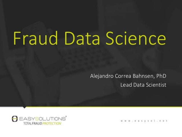 Fraud Data Science Alejandro Correa Bahnsen, PhD Lead Data Scientist