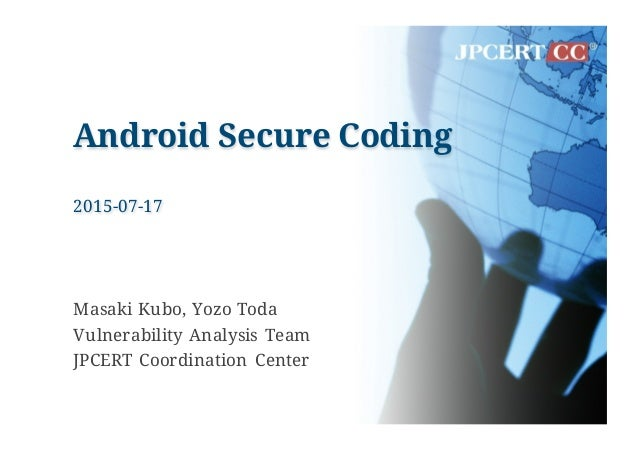 Android Secure Coding 2015-07-17 Masaki Kubo, Yozo Toda Vulnerability Analysis Team JPCERT Coordination Center