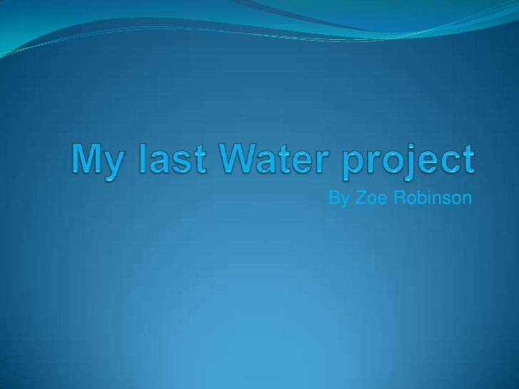 My last Water project<br />By Zoe Robinson<br />