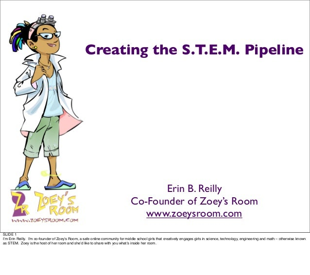 Creating the S.T.E.M. Pipeline Erin B. Reilly Co-Founder of Zoey's Room www.zoeysroom.com SLIDE 1 I'm Erin Reilly. I'm co-...
