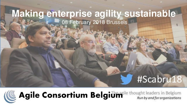 Agile Consortium Belgium #Scabru18 Making enterprise agility sustainable 08 February 2018 Brussels