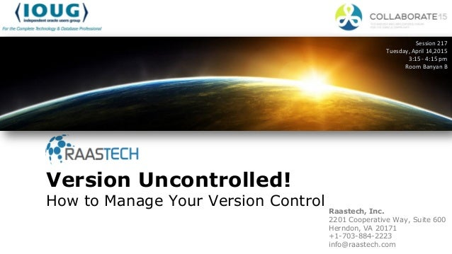 Version Uncontrolled! How to Manage Your Version Control Session 217 Tuesday, April 14,2015 3:15 - 4:15 pm Room Banyan B R...