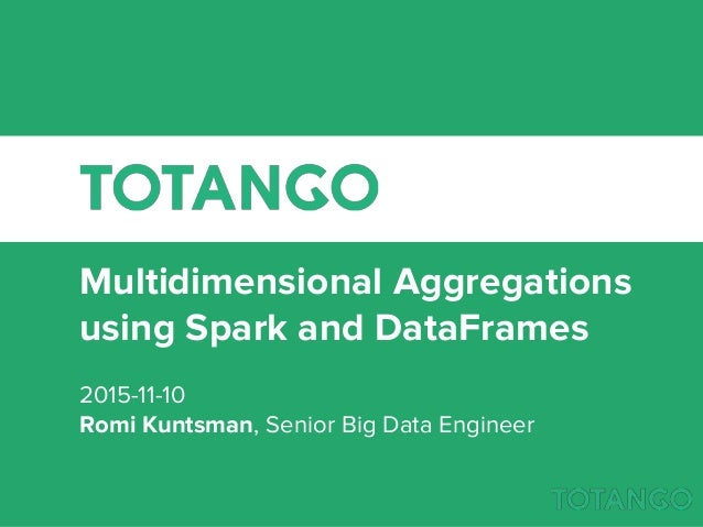 Multidimensional Aggregations using Spark and DataFrames 2015-11-10 Romi Kuntsman, Senior Big Data Engineer