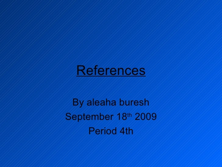 References By aleaha buresh September 18 th  2009 Period 4th