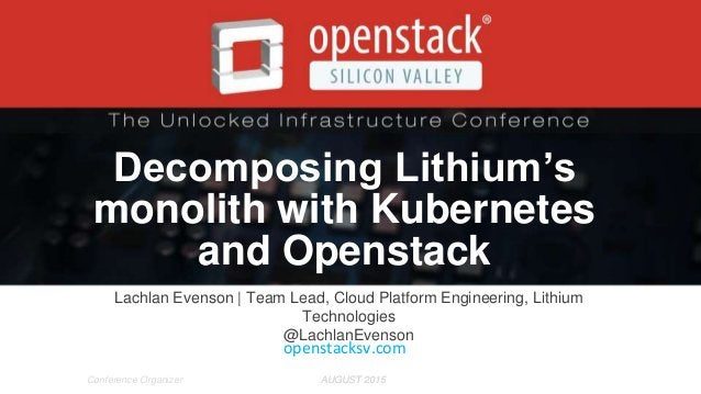 AUGUST 2015AUGUST 2015Conference Organizer Decomposing Lithium's monolith with Kubernetes and Openstack Lachlan Evenson | ...