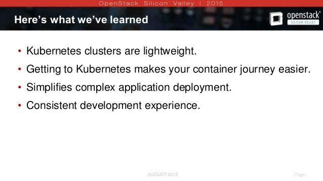 AUGUST 2015 Page 11AUGUST 2015 Here's what we've learned • Kubernetes clusters are lightweight. • Getting to Kubernetes ma...