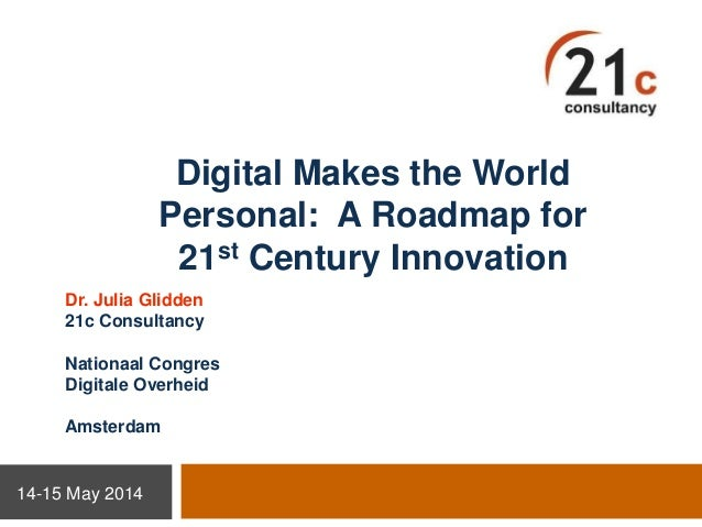 Digital Makes the World Personal: A Roadmap for 21st Century Innovation Dr. Julia Glidden 21c Consultancy Nationaal Congre...