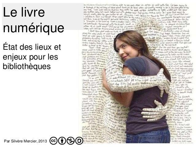 Le livre numérique État des lieux et enjeux pour les bibliothèques Par Silvère Mercier, 2013
