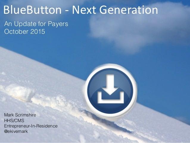Mark Scrimshire HHS/CMS  Entrepreneur-In-Residence @ekivemark An Update for Payers October 2015 BlueButton-NextGenerat...