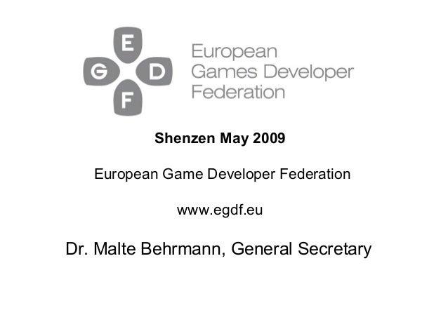 Dr. Malte Behrmann, General Secretary Shenzen May 2009 European Game Developer Federation www.egdf.eu