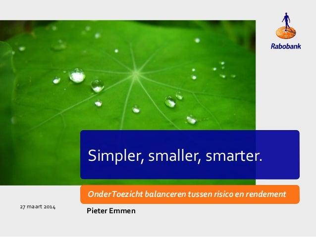 Simpler, smaller, smarter. OnderToezicht balanceren tussen risico en rendement Pieter Emmen 27 maart 2014