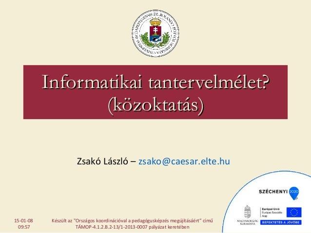 Informatikai tantervelmélet?Informatikai tantervelmélet? (közoktatás)(közoktatás) Zsakó László – zsako@caesar.elte.hu Kész...