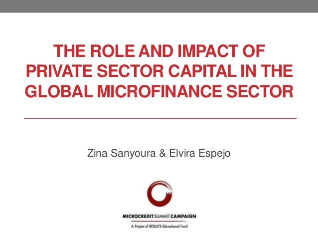 THE ROLE AND IMPACT OF PRIVATE SECTOR CAPITAL IN THE GLOBAL MICROFINANCE SECTOR  Zina Sanyoura & Elvira Espejo