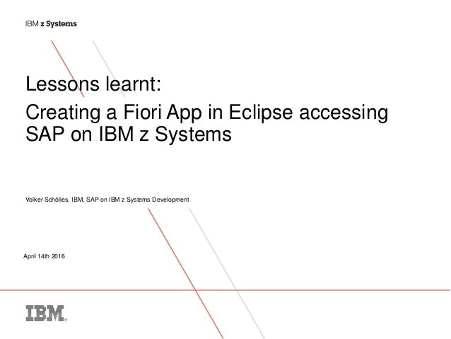 April 14th 2016 Lessons learnt: Creating a Fiori App in Eclipse accessing SAP on IBM z Systems Volker Schölles, IBM, SAP o...
