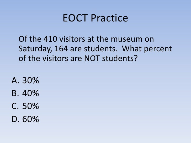 EOCT Practice  Of the 410 visitors at the museum on  Saturday, 164 are students. What percent  of the visitors are NOT stu...