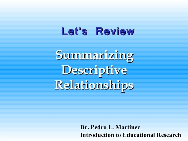 SummarizingSummarizing DescriptiveDescriptive RelationshipsRelationships © Let's ReviewLet's Review Dr. Pedro L. Martinez ...
