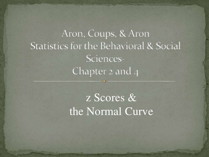 Aron, Coups, & AronStatistics for the Behavioral & Social Sciences- Chapter 2 and 4<br />z Scores & the Normal Curve<br />