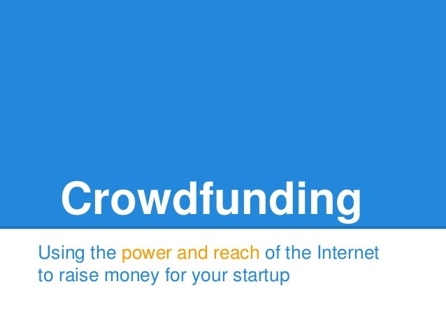 Crowdfunding Using the power and reach of the Internet to raise money for your startup