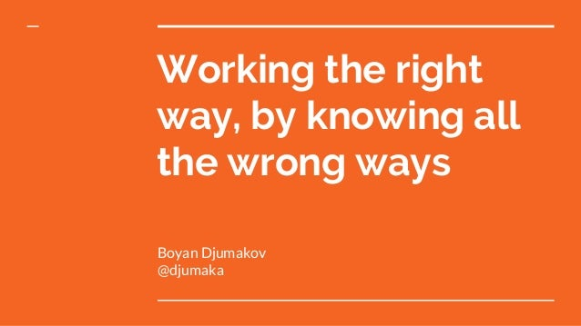 Working the right way, by knowing all the wrong ways Boyan Djumakov @djumaka