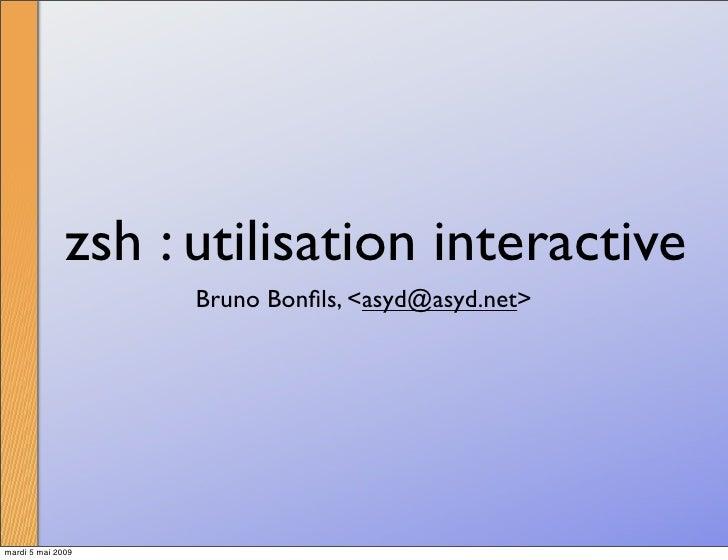 zsh : utilisation interactive                     Bruno Bonfils, <asyd@asyd.net>     mardi 5 mai 2009