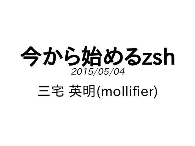 今から始めるzsh2015/05/04 三宅 英明(mollifier)