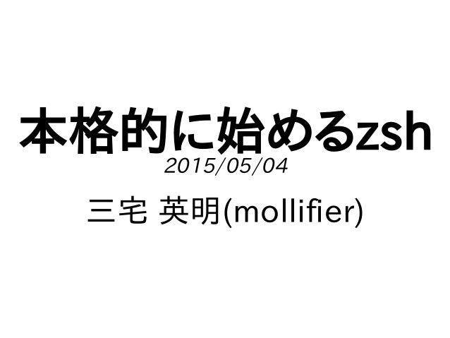 本格的に始めるzsh2015/05/04 三宅 英明(mollifier)