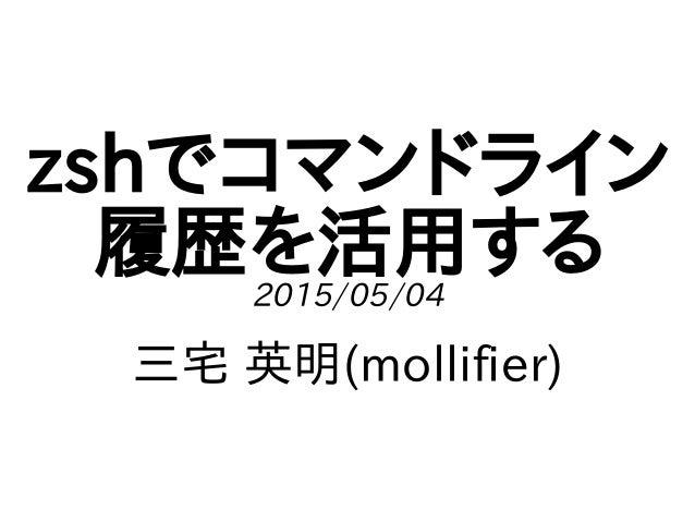 zshでコマンドライン 履歴を活用する2015/05/04 三宅 英明(mollifier)
