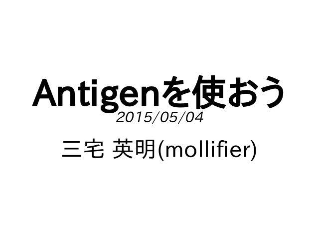 Antigenを使おう2015/05/04 三宅 英明(mollifier)