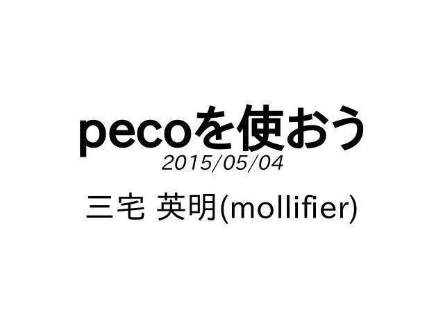 pecoを使おう2015/05/04 三宅 英明(mollifier)