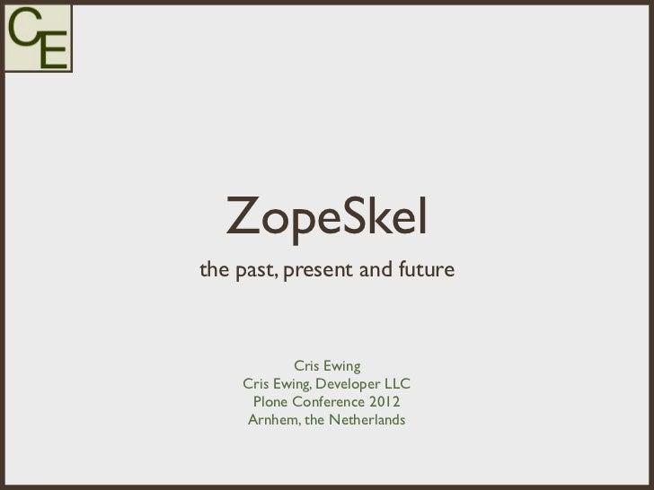 ZopeSkelthe past, present and future           Cris Ewing    Cris Ewing, Developer LLC     Plone Conference 2012    Arnhem...