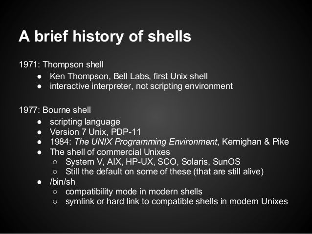 A brief history of shells1971: Thompson shell    ● Ken Thompson, Bell Labs, first Unix shell    ● interactive interpreter,...