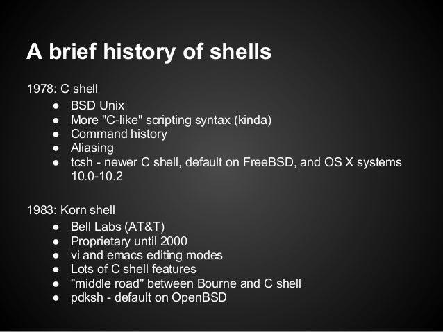 "A brief history of shells1978: C shell    ● BSD Unix    ● More ""C-like"" scripting syntax (kinda)    ● Command history    ●..."