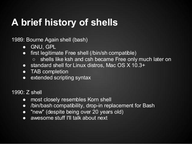 A brief history of shells1989: Bourne Again shell (bash)    ● GNU, GPL    ● first legitimate Free shell (/bin/sh compatibl...