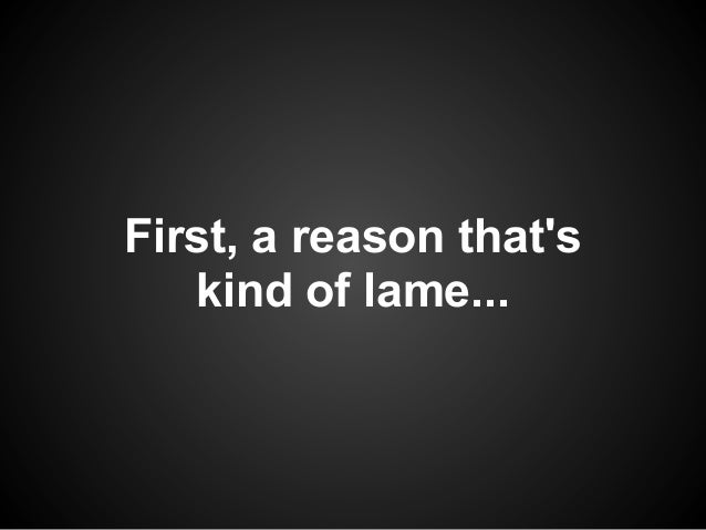 First, a reason thats   kind of lame...