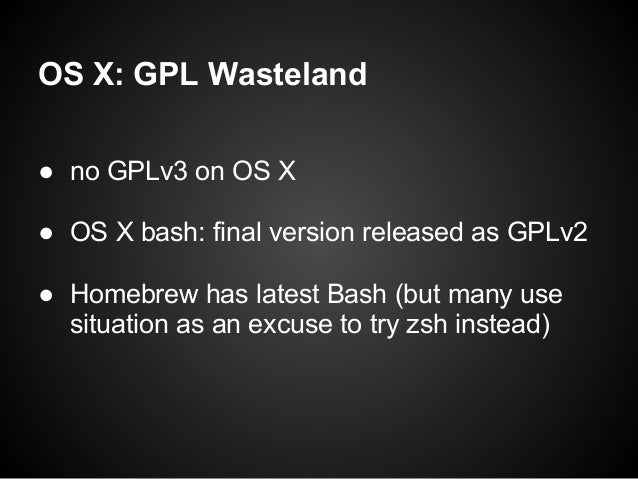 OS X: GPL Wasteland● no GPLv3 on OS X● OS X bash: final version released as GPLv2● Homebrew has latest Bash (but many use ...