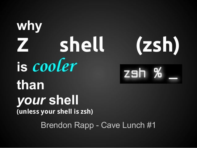 whyZ      shell                  (zsh)is coolerthanyour shell(unless your shell is zsh)        Brendon Rapp - Cave Lunch #1