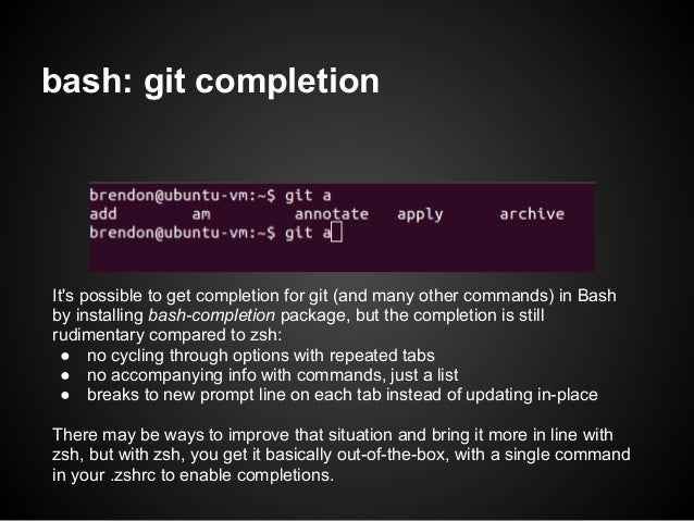 bash: git completionIts possible to get completion for git (and many other commands) in Bashby installing bash-completion ...