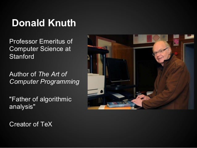 """Donald KnuthProfessor Emeritus ofComputer Science atStanfordAuthor of The Art ofComputer Programming""""Father of algorithmic..."""