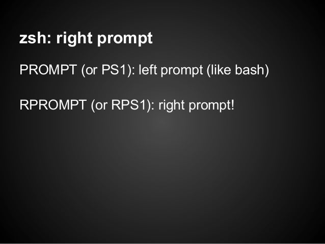 zsh: right promptPROMPT (or PS1): left prompt (like bash)RPROMPT (or RPS1): right prompt!